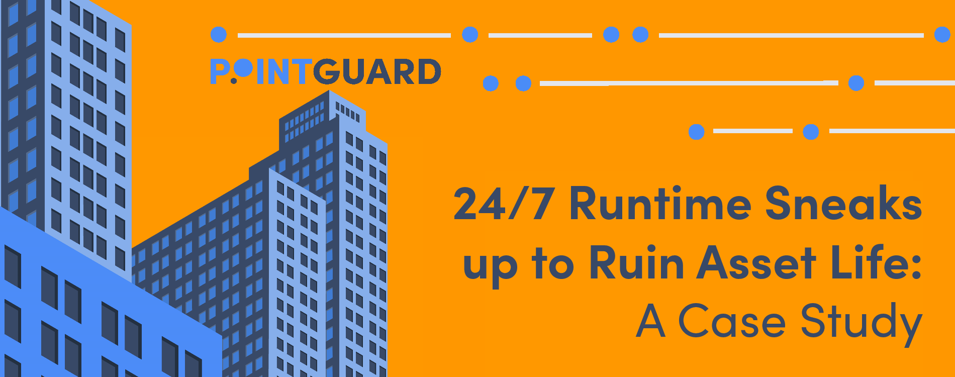 PointGuard Case Study - 24/7 Runtime Ruins Asset Life