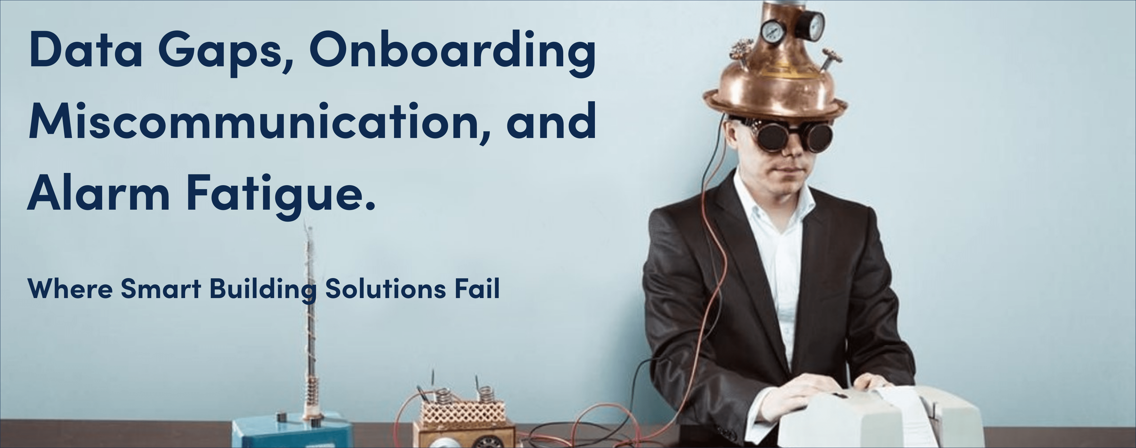 Data Gaps, Onboarding Miscommunication, and Alarm Fatigue. Where Smart Building Solutions Fail